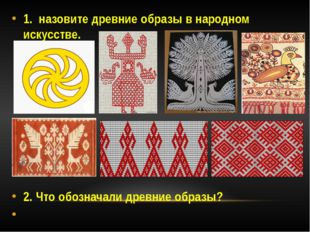 1. назовите древние образы в народном искусстве. 2. Что обозначали древние об