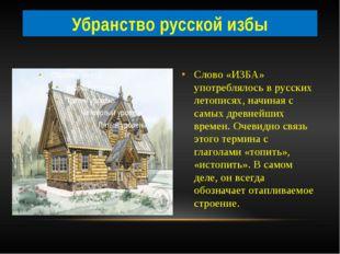 Слово «ИЗБА» употреблялось в русских летописях, начиная с самых древнейших вр