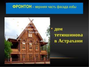 дом тетюшинова в Астрахани ФРОНТОН – верхняя часть фасада избы