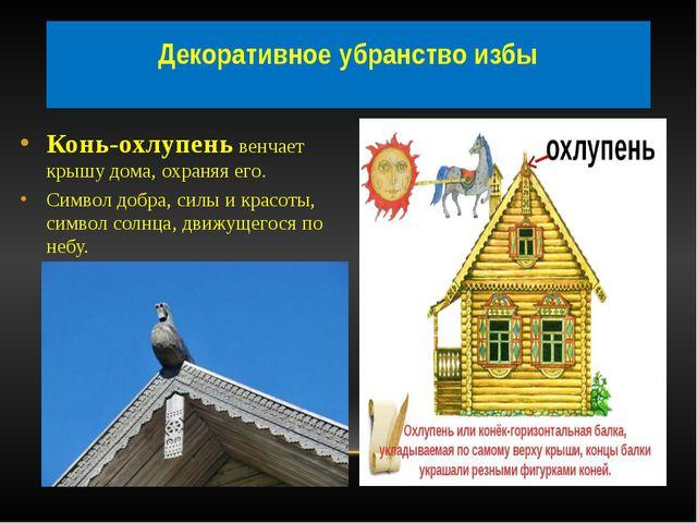 Декоративное убранство избы Конь-охлупень венчает крышу дома, охраняя его. С...