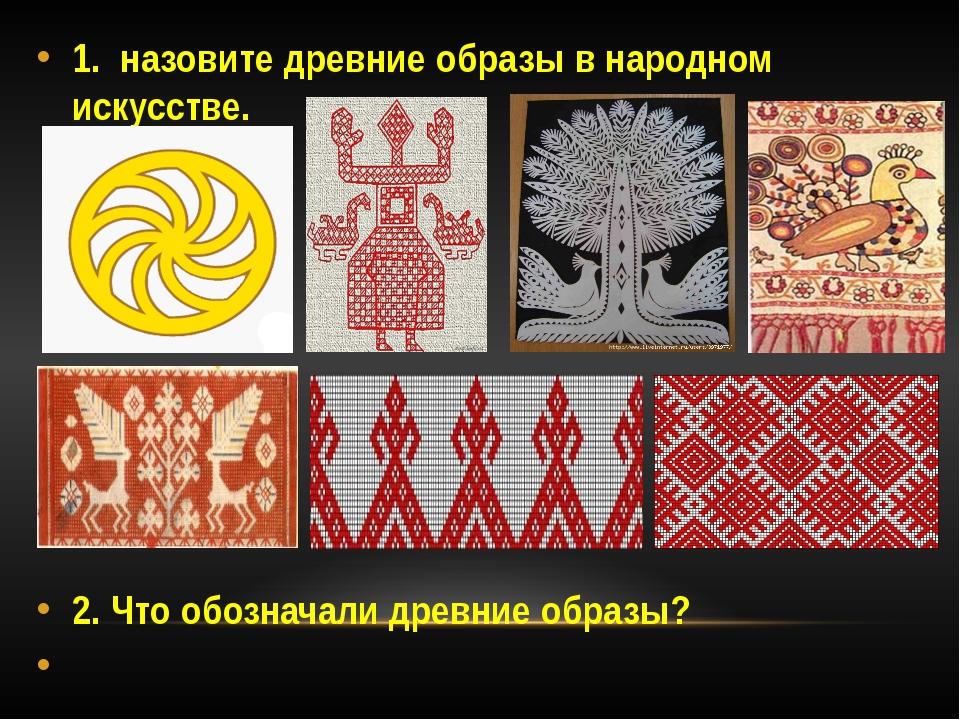 1. назовите древние образы в народном искусстве. 2. Что обозначали древние об...