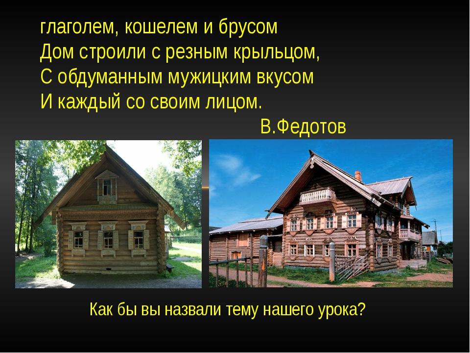 Как бы вы назвали тему нашего урока? глаголем, кошелем и брусом Дом строили с...