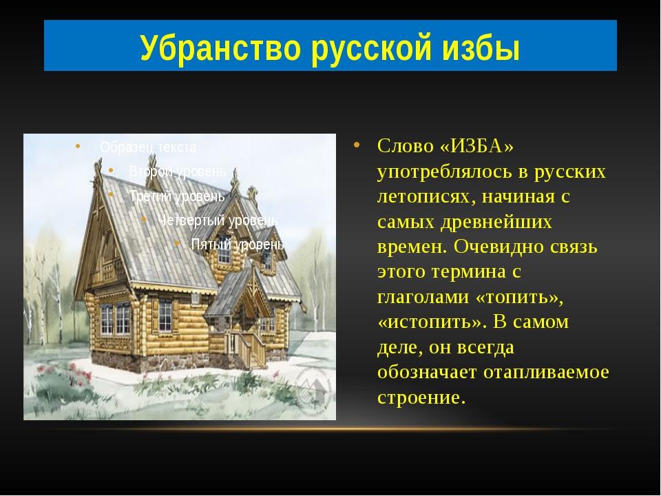 Слово «ИЗБА» употреблялось в русских летописях, начиная с самых древнейших вр...