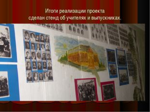 Итоги реализации проекта сделан стенд об учителях и выпускниках.