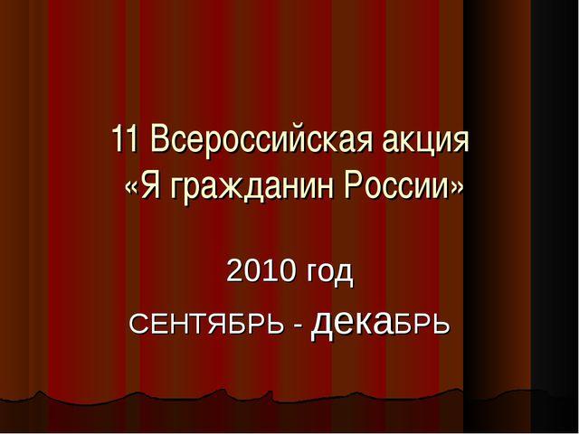 11 Всероссийская акция «Я гражданин России» 2010 год СЕНТЯБРЬ - декаБРЬ