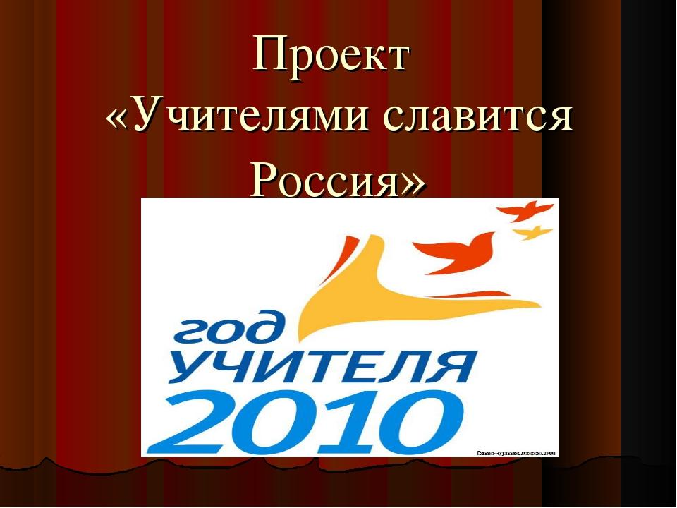 Проект «Учителями славится Россия»