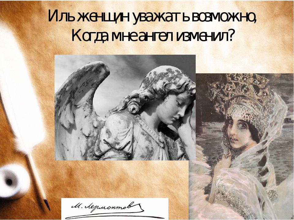 Иль женщин уважать возможно, Когда мне ангел изменил?