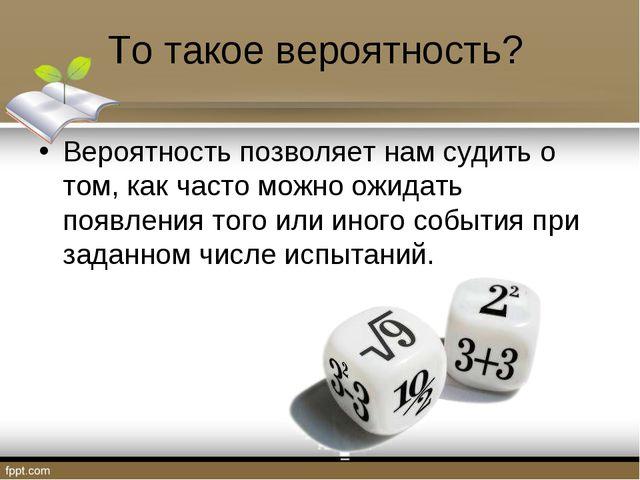 То такое вероятность? Вероятность позволяет нам судить о том, как часто можно...