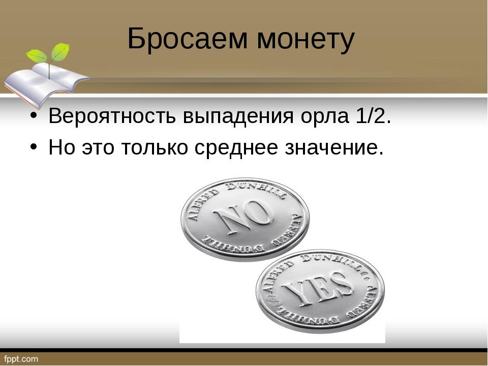Бросаем монету Вероятность выпадения орла 1/2. Но это только среднее значение.