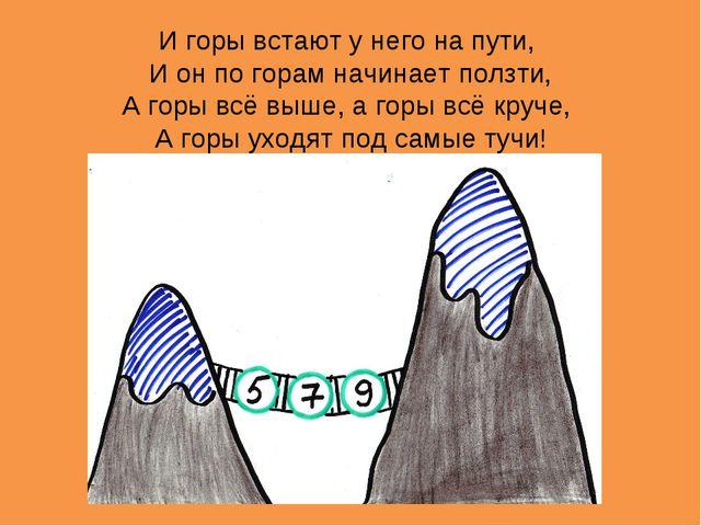 И горы встают у него на пути, И он по горам начинает ползти, А горы всё выше,...