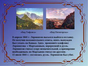 В апреле 1841 г. Лермонтов пытался выйти в отставку. Не получив положительног