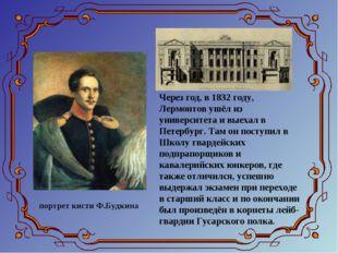 Через год, в 1832 году, Лермонтов ушёл из университета и выехал в Петербург.
