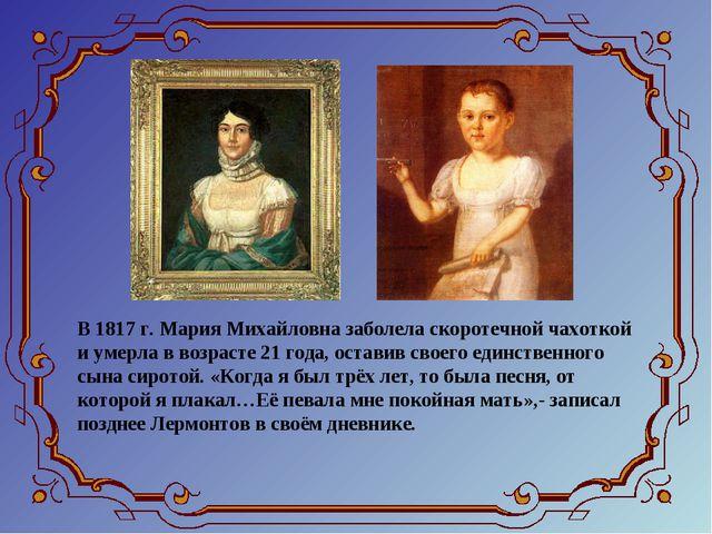 В 1817 г. Мария Михайловна заболела скоротечной чахоткой и умерла в возрасте...