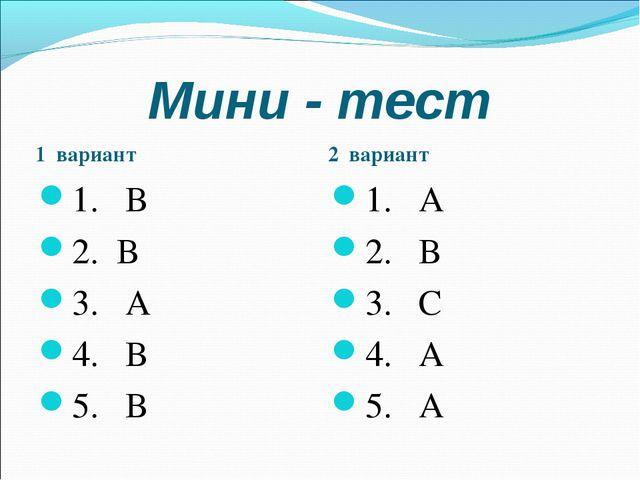 Мини - тест 1 вариант 1. В 2. В 3. А 4. В 5. В 2 вариант 1. А 2. В 3. С 4. А...