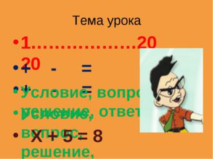 Тема урока 1………………20 + - = Условие, вопрос, решение, ответ Х + 5 = 8 1………………2