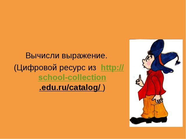 Вычисли выражение. (Цифровой ресурс из http://school-collection.edu.ru/catalo...