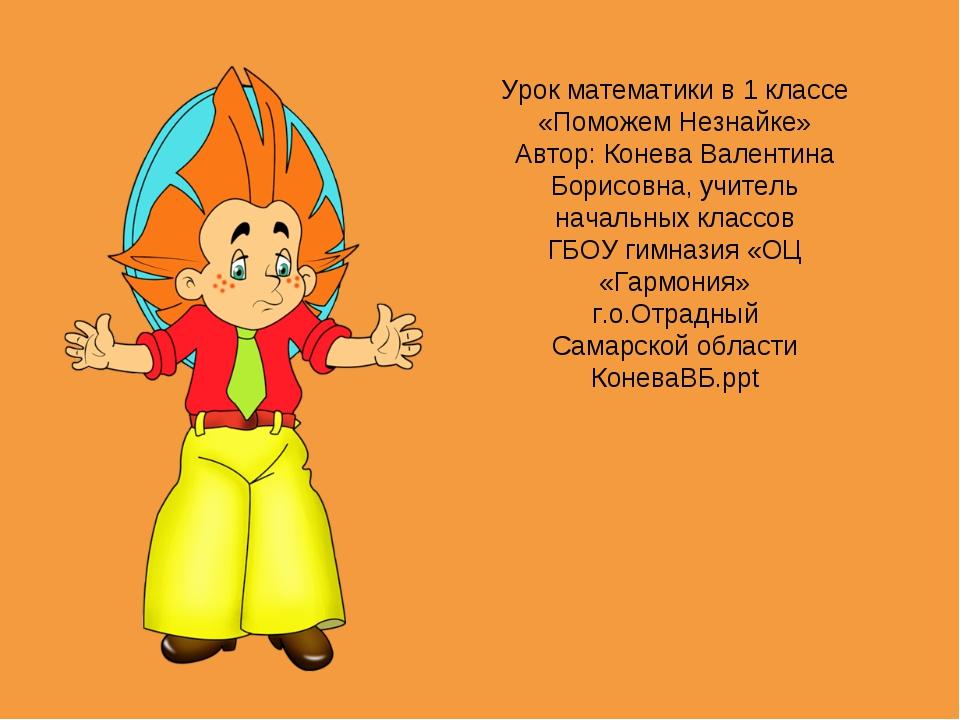 Урок математики в 1 классе «Поможем Незнайке» Автор: Конева Валентина Борисов...