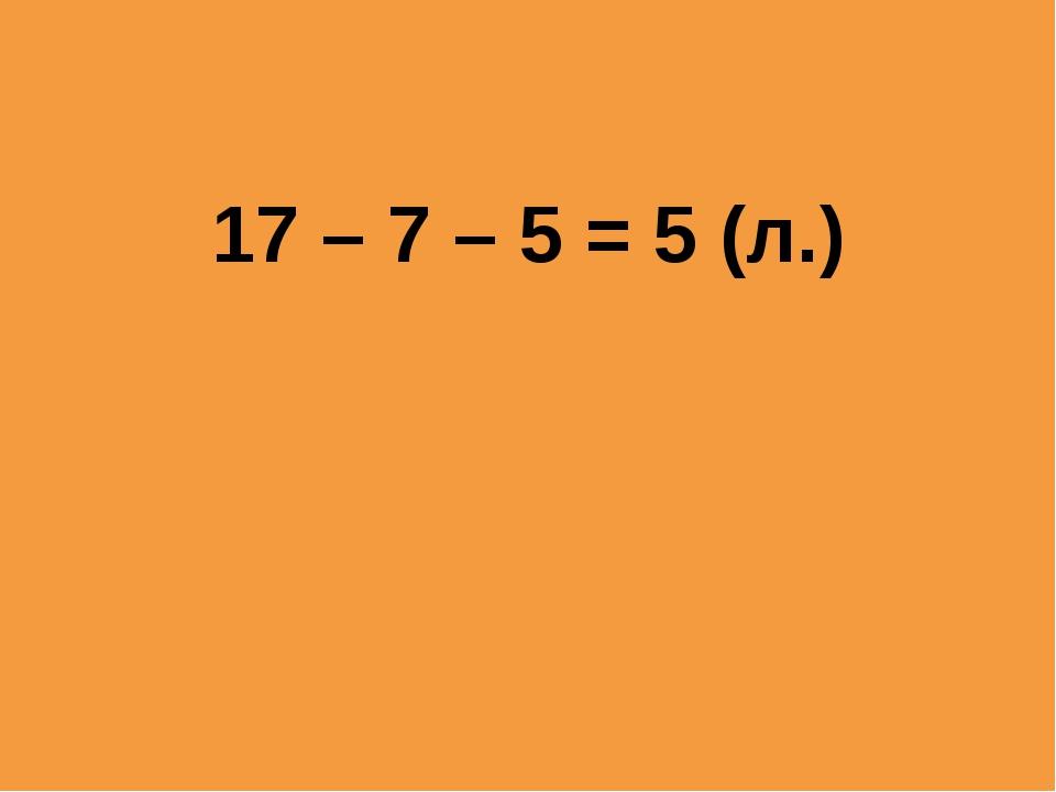 17 – 7 – 5 = 5 (л.)