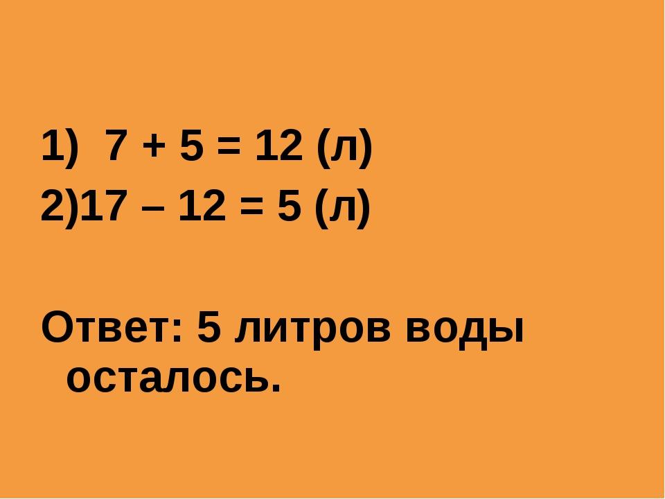 1) 7 + 5 = 12 (л) 17 – 12 = 5 (л) Ответ: 5 литров воды осталось.