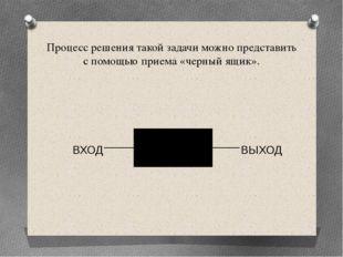 Процесс решения такой задачи можно представить с помощью приема «черный ящик»