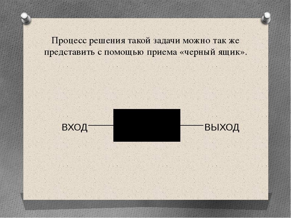Процесс решения такой задачи можно так же представить с помощью приема «черны...