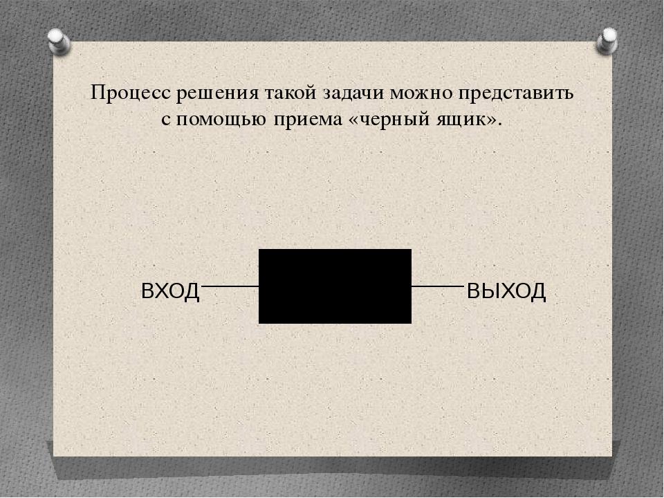 Процесс решения такой задачи можно представить с помощью приема «черный ящик»...