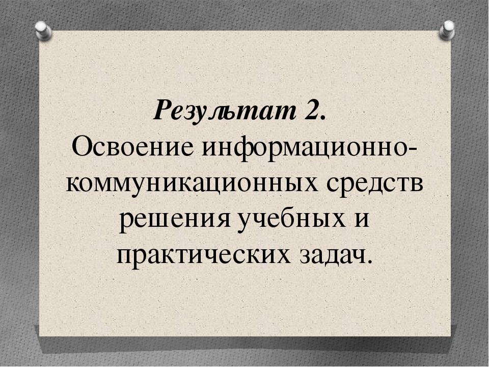 Результат 2. Освоение информационно-коммуникационных средств решения учебных...