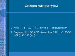 Список литературы 1. ГОСТ 7.74—96. ИПЯ. Термины и определения 2. Гендина Н.И.
