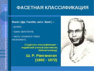 ФАСЕТНАЯ КЛАССИФИКАЦИЯ Создатель классификации – индийский ученый (математик,