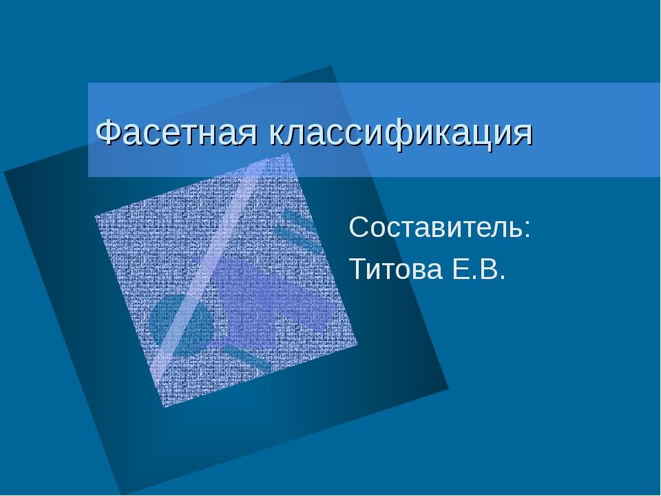 Фасетная классификация Составитель: Титова Е.В.