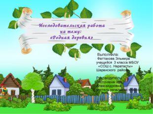 Исследовательская работа на тему: «Родная деревня» Выполнила: Фаттахова Эльми