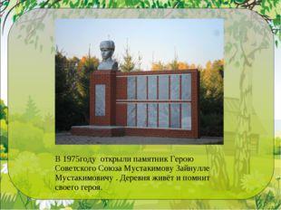 В 1975году открыли памятник Герою Советского Союза Мустакимову Зайнулле Муста