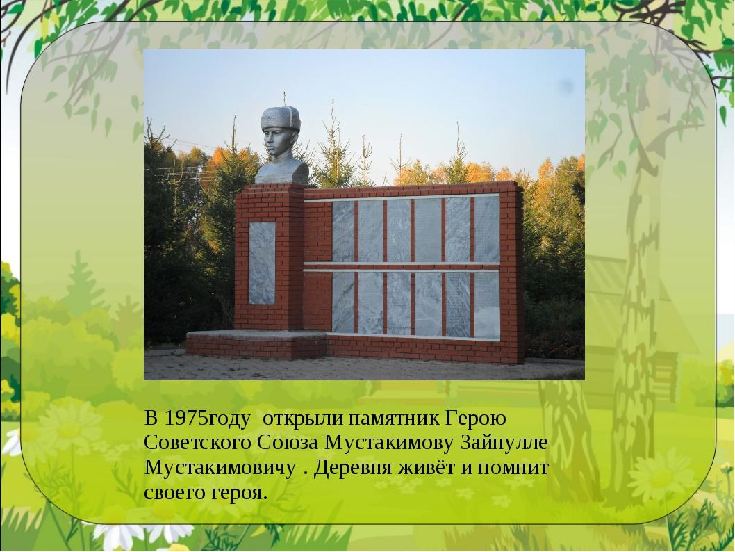 В 1975году открыли памятник Герою Советского Союза Мустакимову Зайнулле Муста...