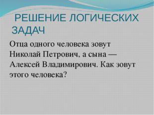 РЕШЕНИЕ ЛОГИЧЕСКИХ ЗАДАЧ Отца одного человека зовут Николай Петрович, а сына