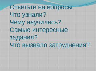 Ответьте на вопросы: Что узнали? Чему научились? Самые интересные задания? Чт
