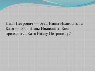Иван Петрович— отец Нины Ивановны, а Катя— дочь Нины Ивановны. Кем приходит