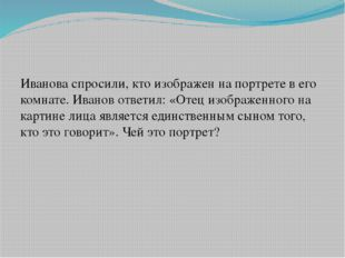 Иванова спросили, кто изображен на портрете в его комнате. Иванов ответил: «О