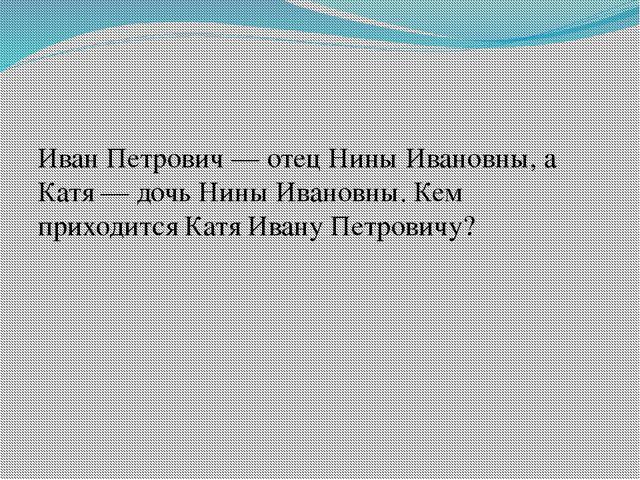 Иван Петрович— отец Нины Ивановны, а Катя— дочь Нины Ивановны. Кем приходит...