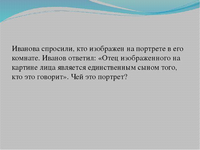 Иванова спросили, кто изображен на портрете в его комнате. Иванов ответил: «О...