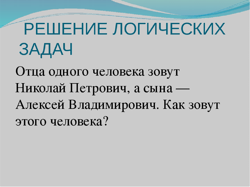РЕШЕНИЕ ЛОГИЧЕСКИХ ЗАДАЧ Отца одного человека зовут Николай Петрович, а сына...