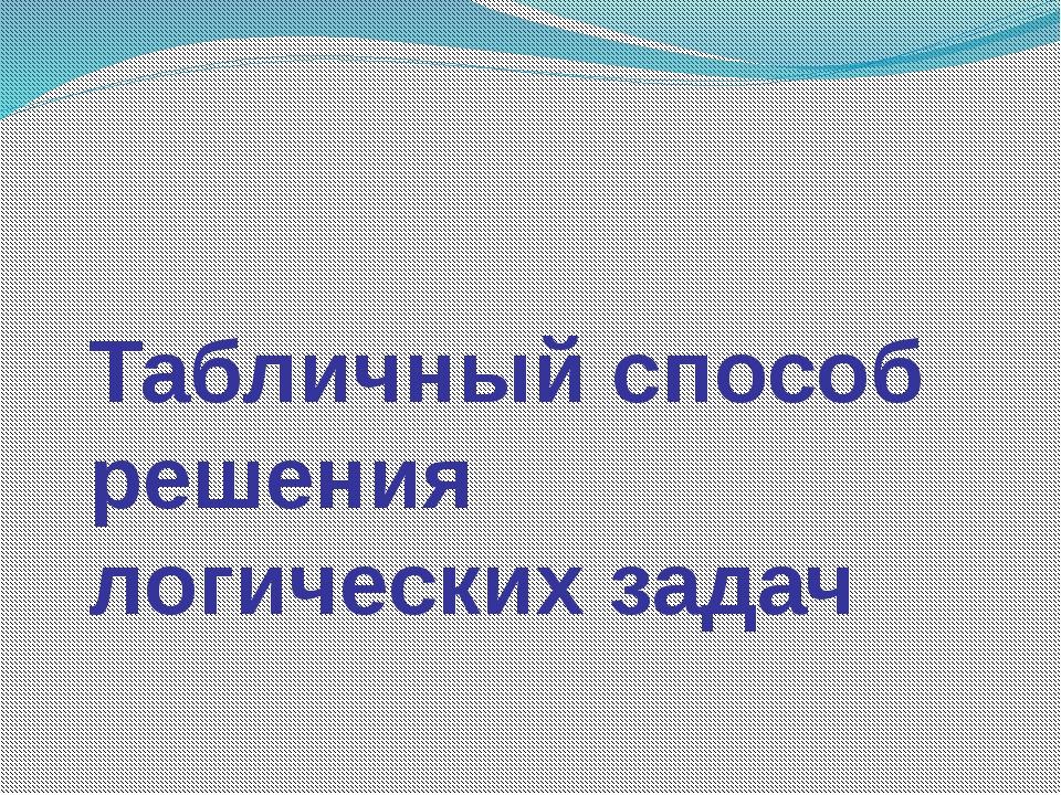 Табличный способ решения логических задач Хошеутово, 2012г.
