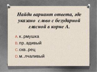 Найди вариант ответа, где указано слово с безударной гласной в корне А. к..рм