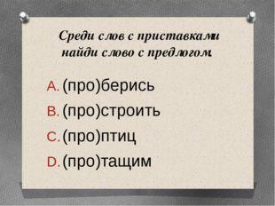 Среди слов с приставками найди слово с предлогом. (про)берись (про)с