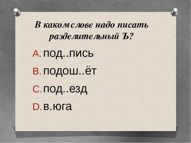 В каком слове надописать разделительный Ъ? под..пись     подош..ёт...