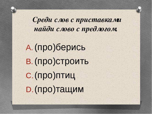 Среди слов с приставками найди слово с предлогом. (про)берись (про)с...