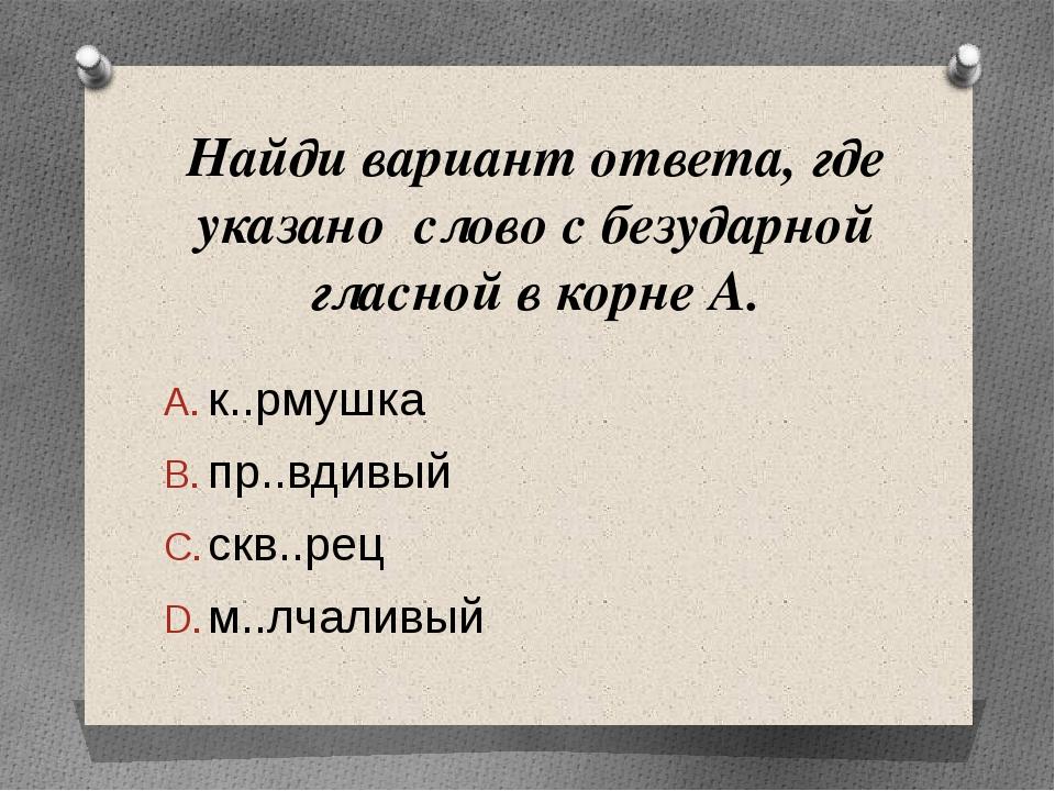 Найди вариант ответа, где указано слово с безударной гласной в корне А. к..рм...