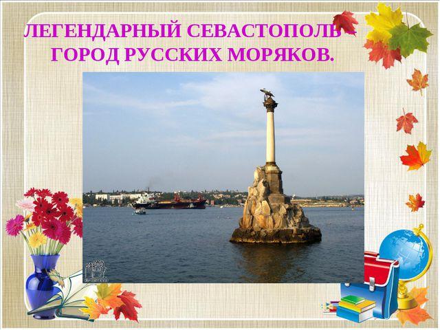 ЛЕГЕНДАРНЫЙ СЕВАСТОПОЛЬ – ГОРОД РУССКИХ МОРЯКОВ.