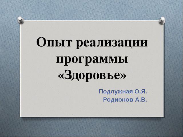 Опыт реализации программы «Здоровье» Подлужная О.Я. Родионов А.В.