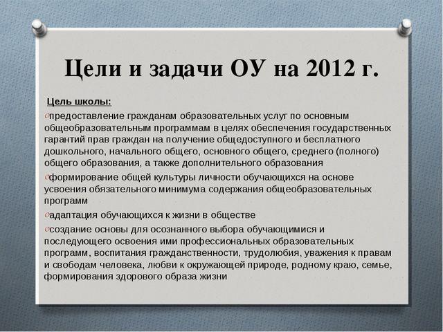 Цели и задачи ОУ на 2012 г. Цель школы: предоставление гражданам образовател...