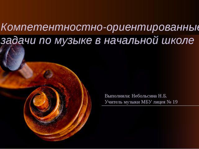 Компетентностно-ориентированные задачи по музыке в начальной школе Выполнила:...